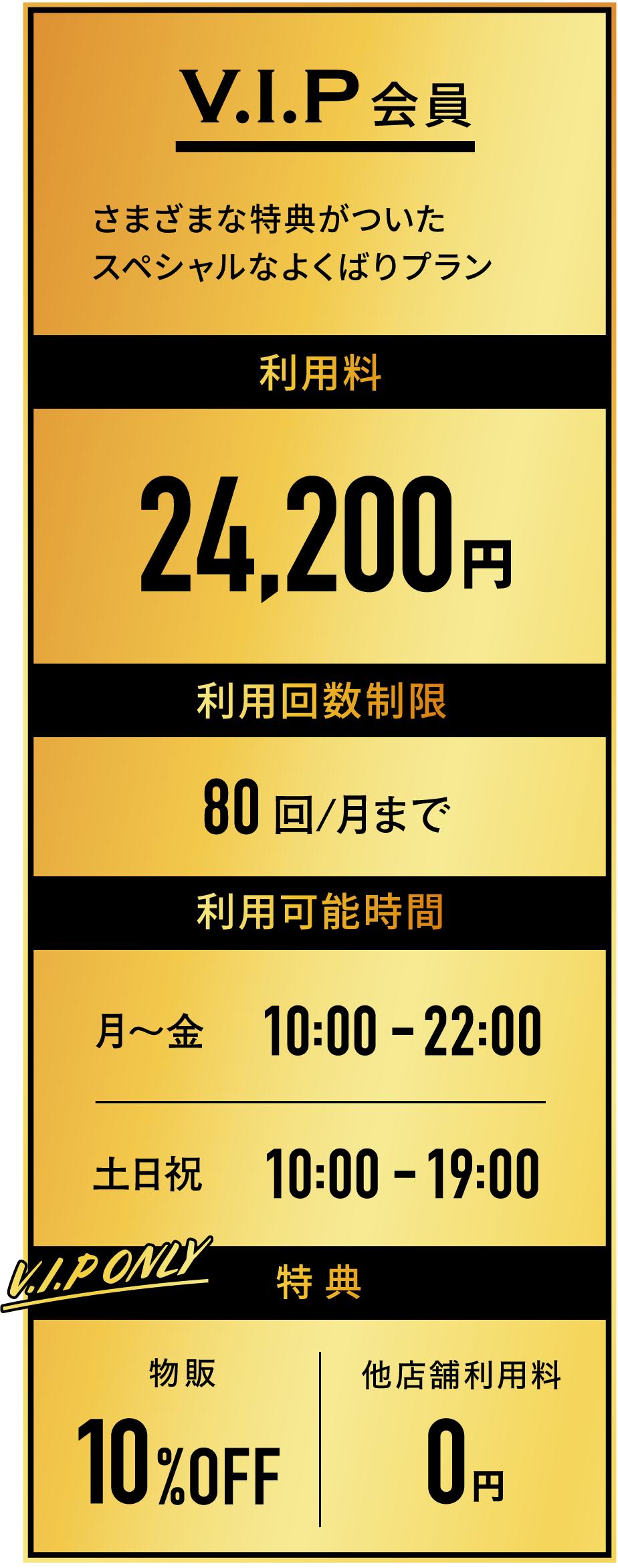 利用料:24200円 利用回数制限:80回/月まで 利用可能時間:平日10時~22時、土日祝10時~19時 特典:物販10%オフ、他店舗利用料0円 価格は全て税込み表記です。